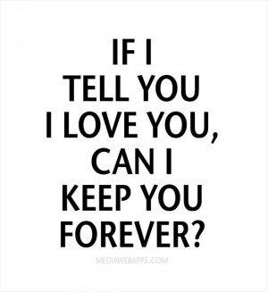 If I tell you I love you, can I keep you forever? Source: http://www ...