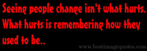 Quote: Seeing people change isn't what hurts, what hurts is ...