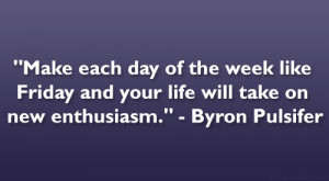 Make each day of the week like Friday and your life will take on new ...
