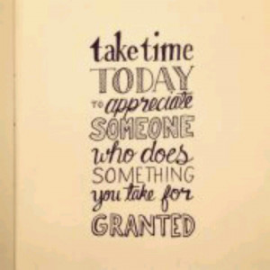 Don't take anyone or anything for granted.