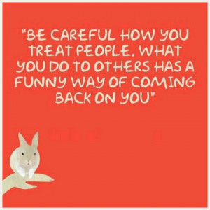 Be careful how you treat people or what you do to them, it has a funny ...