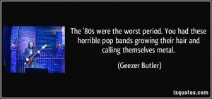 ... bands growing their hair and calling themselves metal. - Geezer Butler