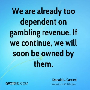We are already too dependent on gambling revenue. If we continue, we ...