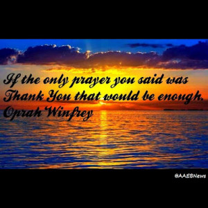 If the only prayer you said was Thank You that would be enough.