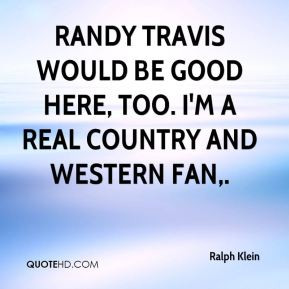 Randy Travis would be good here, too. I'm a real country and western ...