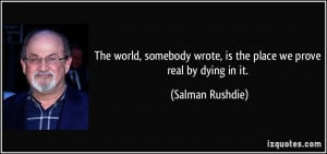 ... wrote, is the place we prove real by dying in it. - Salman Rushdie