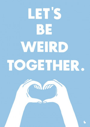 Lets Be Weird Together Quotes Let's be weird together by