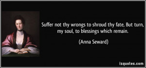 ... thy fate, But turn, my soul, to blessings which remain. - Anna Seward