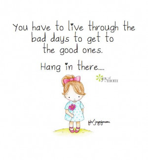 ... to live through the bad days to get to the good ones. Hang in there