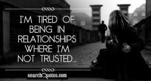 tired of being in relationships where I'm not trusted...