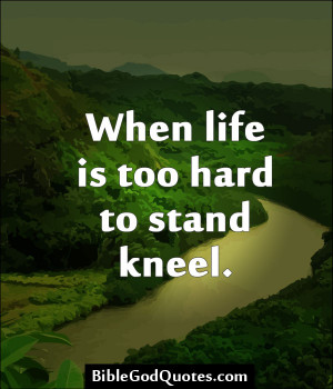 When Life Is Too Hard To Stand Kneel - Bible Quote