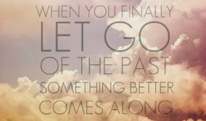 ... past when you finally let go of the past something better comes along