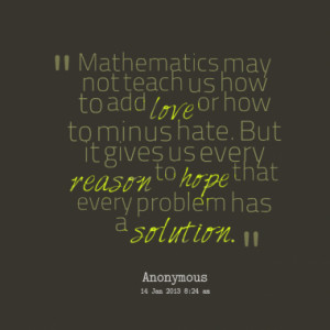 Mathematics may not teach us how to add love or how to minus hate. But ...