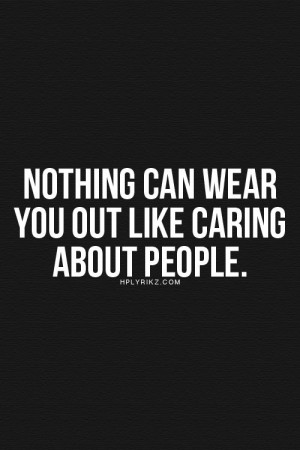 Nothing can wear you out like caring about people.