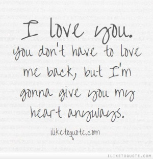 love you. You don\'t have to love me back, but I\'m gonna give you ...