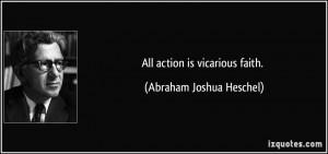 All action is vicarious faith. - Abraham Joshua Heschel