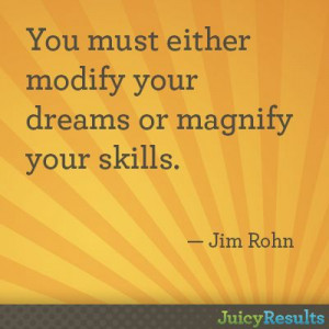 ... modify your dreams or magnify your skills.