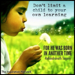 Don't limit a child to your own learning. For he was born in another ...