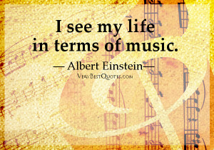 """See My Life In Terms Of Music """" - Albert Einstein"""