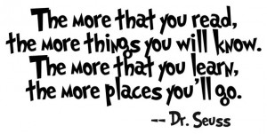 "... learn, the more places you'll go.""— Dr. Seuss, ""I Can Read"