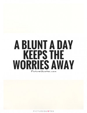 blunt a day keeps the worries away Picture Quote #1