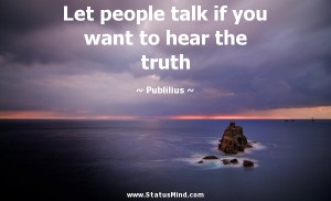 Let people talk if you want to hear the truth - Publilius Syrus Quotes ...