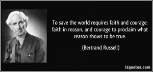 the world requires faith and courage: faith in reason, and courage ...