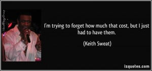 ... forget how much that cost, but I just had to have them. - Keith Sweat