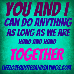 You and i can do anything as long as we are hand and hand together ...
