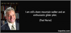 ... keen mountain walker and an enthusiastic glider pilot. - Paul Nurse
