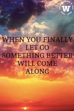 ... quote of the day: when you finally let go something better will come