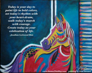 Today is your day to paint life in bold colors - jlh