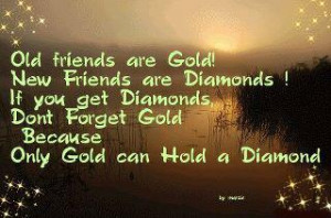 Old friends are gold! New friends are diamonds! If you get diamonds ...