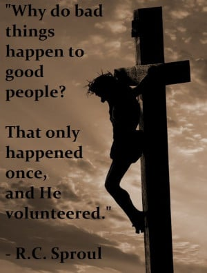 Why do bad things happen to good people? Jesus. Quote by R.C. Sproul.