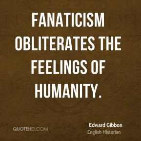 Edward Gibbon - Fanaticism obliterates the feelings of humanity.