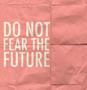 Do not fear the future best positive quotes