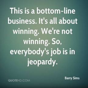 Barry Sims - This is a bottom-line business. It's all about winning ...
