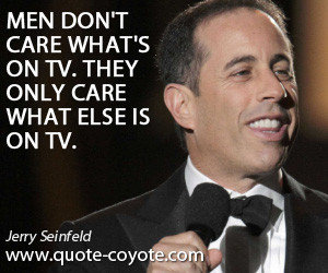 quotes - Men don't care what's on TV. They only care what else is on ...