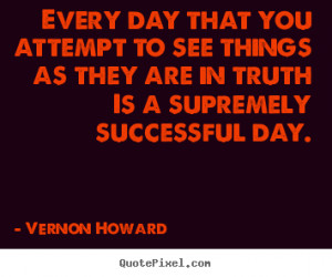 Vernon Howard Quotes - Every day that you attempt to see things as ...