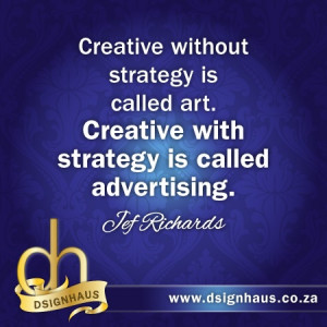 ... art. Creative with strategy is called advertising. - Jef Richards