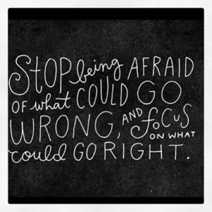 Stop being afraid of what could go wrong and focus on what could go ...