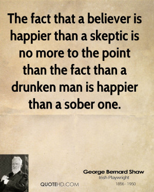 is happier than a skeptic is no more to the point than the fact than ...