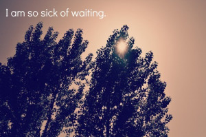 ... quotes i am so sick of waiting Life Quotes 140 I am so sick of waiting