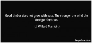 ... . The stronger the wind the stronger the trees. - J. Willard Marriott