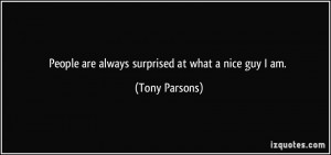 People are always surprised at what a nice guy I am. - Tony Parsons