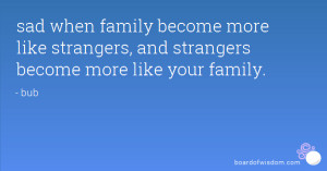 sad when family become more like strangers, and strangers become more ...