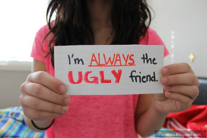 Am Ugly Quotes I am always the ugly friend