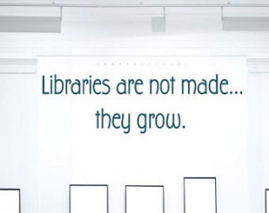 Libraries are not made... they grow - Vinyl Wall Decal - Wall Quotes ...