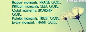 Happy moments, PRAISE GOD..Difficult moments, SEEK GOD..Quiet moments ...
