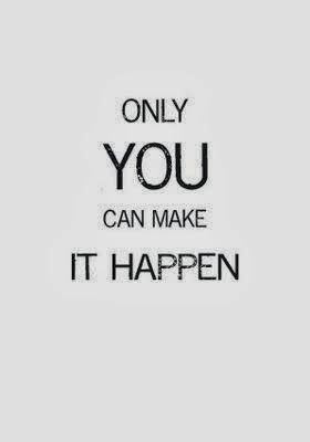 Only you can make it happen.